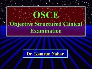 OSCE Objective Structured Clinical Examination Dr Kamrun Nahar