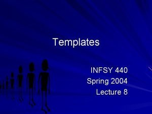 Templates INFSY 440 Spring 2004 Lecture 8 Templates