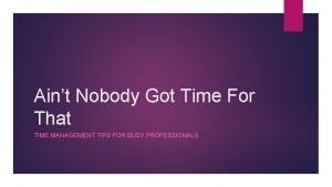 Aint Nobody Got Time For That TIME MANAGEMENT