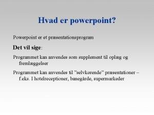 Hvad er powerpoint Powerpoint er et prsentationsprogram Det