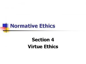 Normative Ethics Section 4 Virtue Ethics Virtue Ethics