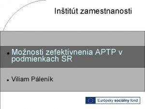 Intitt zamestnanosti Monosti zefektvnenia APTP v podmienkach SR