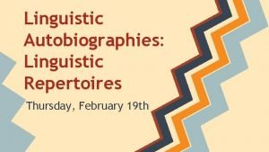 Linguistic Autobiographies Linguistic Repertoires Thursday February 19 th