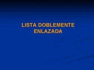 LISTA DOBLEMENTE ENLAZADA Lista doblemente enlazada Definicin Una
