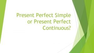 Present Perfect Simple or Present Perfect Continuous PRESENT