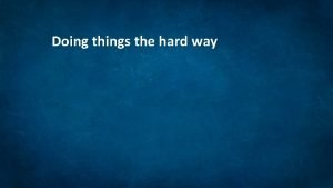 Doing things the hard way Doing things the