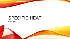 SPECIFIC HEAT Calculations SPECIFIC HEAT CAPACITY The amount