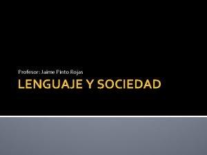 Profesor Jaime Pinto Rojas LENGUAJE Y SOCIEDAD Objetivos