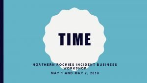 TIME NORTHERN ROCKIES INCIDENT BUSINESS WORKSHOP MAY 1