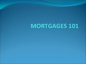 MORTGAGES 101 What is a Mortgage A mortgage