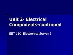 Unit 2 Electrical Componentscontinued EET 110 Electronics Survey