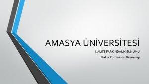 AMASYA NVERSTES KALTE FARKINDALIK SUNUMU Kalite Komisyonu Bakanl