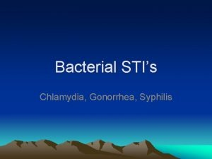 Bacterial STIs Chlamydia Gonorrhea Syphilis Bacterial STIs Bacterial
