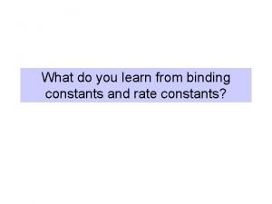 What do you learn from binding constants and