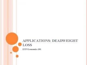 APPLICATIONS DEADWEIGHT LOSS ETP Economics 101 DEADWEIGHT LOSS