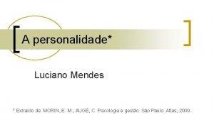 A personalidade Luciano Mendes Extrado de MORIN E