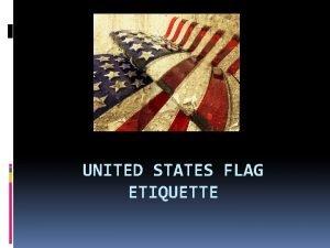 UNITED STATES FLAG ETIQUETTE What is Etiquette Etiquette
