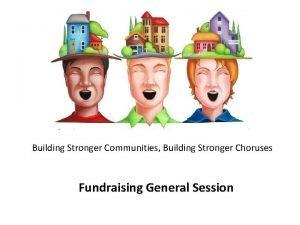 Building Stronger Communities Building Stronger Choruses Fundraising General