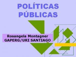 POLTICAS PBLICAS Rosangela Montagner GAPERGURI SANTIAGO FAZ DIFERENA