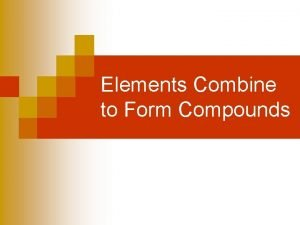 Elements Combine to Form Compounds Elements Combine to