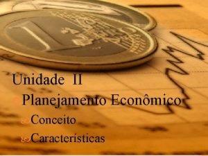 Unidade II Planejamento Econmico Conceito Caractersticas Planejamento Econmico
