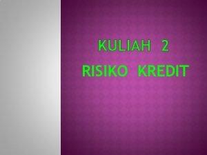 KULIAH 2 RISIKO KREDIT Risiko kredit merupakan bentuk