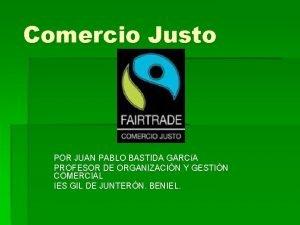 Comercio Justo POR JUAN PABLO BASTIDA GARCA PROFESOR