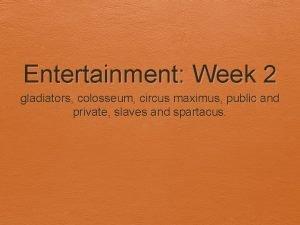Entertainment Week 2 gladiators colosseum circus maximus public