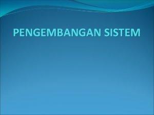 PENGEMBANGAN SISTEM SIKLUS HIDUP SISTEM Proses Pengembangan sistem
