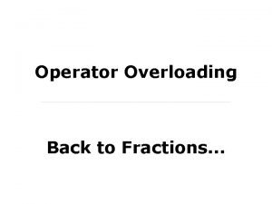Operator Overloading Back to Fractions Implementing an Object
