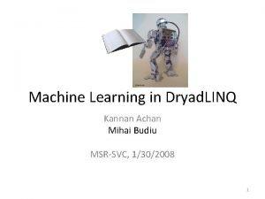 Machine Learning in Dryad LINQ Kannan Achan Mihai