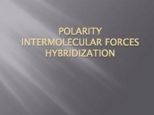 POLARITY INTERMOLECULAR FORCES HYBRIDIZATION Molecular Polarity The uneven