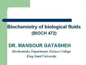Biochemistry of biological fluids BIOCH 472 DR MANSOUR