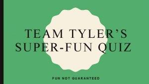 TEAM TYLERS SUPER FUN QUIZ FUN NOT GUARANTEED