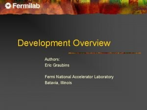 Development Overview Authors Eric Graubins Fermi National Accelerator
