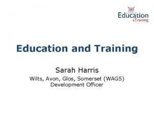 Education and Training Sarah Harris Wilts Avon Glos
