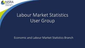 Labour Market Statistics User Group Economic and Labour