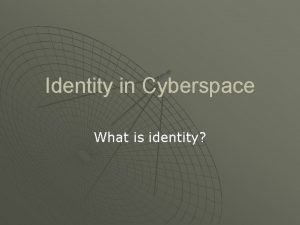 Identity in Cyberspace What is identity Identity is