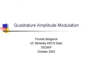 Quadrature Amplitude Modulation Forrest Sedgwick UC Berkeley EECS