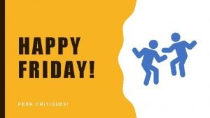 HAPPY FRIDAY PEER CRITIQUES Gather Critique Resources Gather