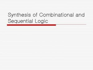 Synthesis of Combinational and Sequential Logic o Synthesis