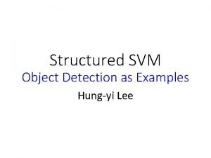 Structured SVM Object Detection as Examples Hungyi Lee