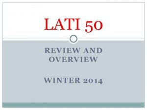 LATI 50 REVIEW AND OVERVIEW WINTER 2014 Why