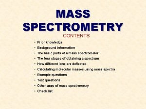 MASS SPECTROMETRY CONTENTS Prior knowledge Background information The
