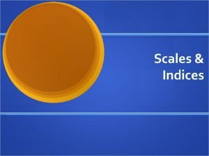 Scales Indices Measurement Overview Using multiple indicators to