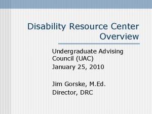 Disability Resource Center Overview Undergraduate Advising Council UAC