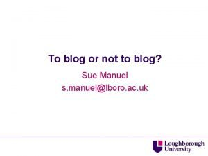 To blog or not to blog Sue Manuel
