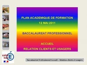 PLAN ACADEMIQUE DE FORMATION 12 MAI 2011 BACCALAUREAT