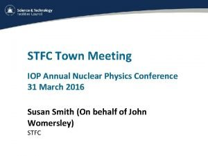 STFC Town Meeting IOP Annual Nuclear Physics Conference