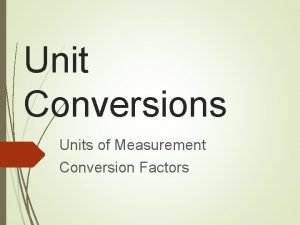Unit Conversions Units of Measurement Conversion Factors SI